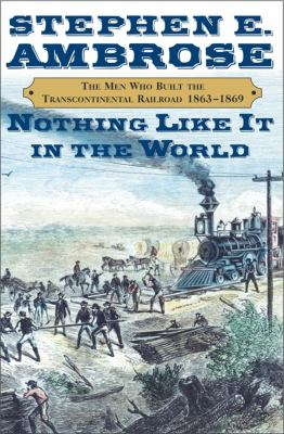 Nothing Like it in the World: The Men Who Built the Transconinental Railroad, 1863-1869